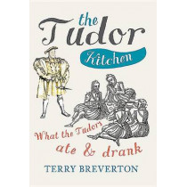 The Tudor Kitchen: What the Tudors Ate & Drank by Terry Breverton, 9781445660400