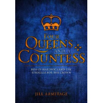 Four Queens and a Countess: Mary Queen of Scots, Elizabeth I, Mary I, Lady Jane Grey and Bess of Hardwick: The Struggle for the Crown by Jill Armitage, 9781445669168