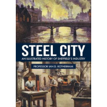 Steel City: An Illustrated History of Sheffield's Industry by Ian D. Rotherham, 9781445669182