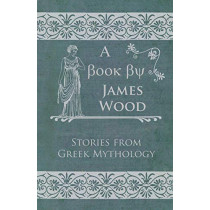 Stories From Greek Mythology by James Wood, 9781446032671