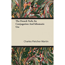 The French Verb; Its Conjugation And Idiomatic Use by Charles Fletcher Martin, 9781446088296
