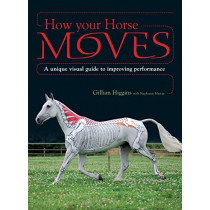 How Your Horse Moves: A Unique Visual Guide to Improving Performance by Gillian Higgins, 9781446300992