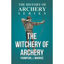 The Witchery of Archery by J. Maurice Thompson, 9781446528198