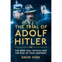 The Trial of Adolf Hitler: The Beer Hall Putsch and the Rise of Nazi Germany by David King, 9781447251156