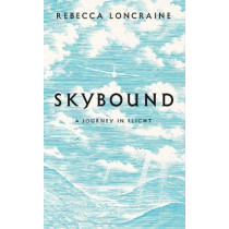 Skybound: A Journey In Flight by Rebecca Loncraine, 9781447273868