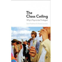 The Class Ceiling: Why it Pays to be Privileged by Sam Friedman, 9781447336068