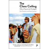 The Class Ceiling: Why it Pays to be Privileged by Sam Friedman, 9781447336105