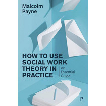 How to Use Social Work Theory in Practice: An Essential Guide by Malcolm Payne, 9781447343776