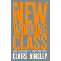 The New Working Class: How to Win Hearts, Minds and Votes by Claire Ainsley, 9781447344186