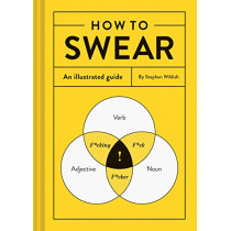 How to Swear: An Illustrated Guide (Dictionary for Swear Words, Funny Gift, Book about Cursing) by Stephen Wildish, 9781452167763