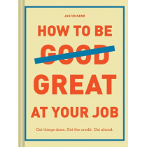 How to Be Great at Your Job: Get things done. Get the credit. Get ahead. by Justin Kerr, 9781452169132