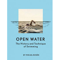 Open Water: The History and Technique of Swimming by Mikael Rosen, 9781452169941