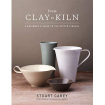 From Clay to Kiln: A Beginner's Guide to the Potter's Wheel by Stuart Carey, 9781454710929