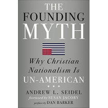 The Founding Myth: Why Christian Nationalism is Un-American by Andrew L. Seidel, 9781454933274