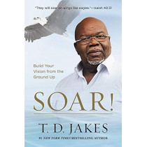 Soar!: Build Your Vision from the Ground Up by T.D. Jakes, 9781455553914