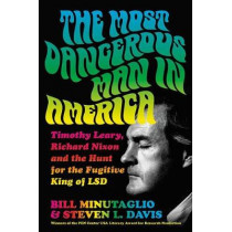 The Most Dangerous Man in America: Timothy Leary, Richard Nixon and the Hunt for the Fugitive King of LSD by Bill Minutaglio, 9781455563586