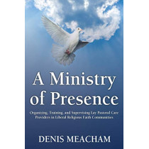 A Ministry of Presence: Organizing, Training, and Supervising Lay Pastoral Care Providers in Liberal Religious Faith Communities by Denis Meacham, 9781456623913