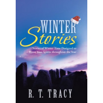 Winter Stories: Stories of Winter Time Designed to Boost Your Spirits Throughout the Year by R T Tracy, 9781458212856