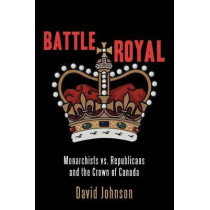 Battle Royal: Monarchists vs. Republicans and the Crown of Canada by David Johnson, 9781459740136