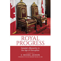 Royal Progress: Canada's Monarchy in the Age of Disruption by D. Michael Jackson, 9781459745735
