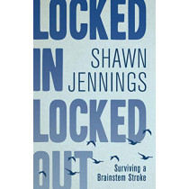Locked In Locked Out: Surviving a Brainstem Stroke by Shawn Jennings, 9781459745995