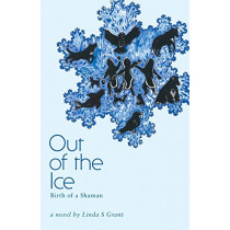 Out of the Ice: Birth of a Shaman by Linda S Grant, 9781460252185