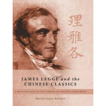 James Legge and the Chinese Classics: A brilliant Scot in the turmoil of colonial Hong Kong by Marilyn Laura Bowman, 9781460288825