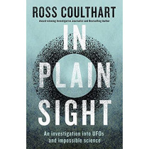 In Plain Sight: An investigation into UFOs and impossible science by Ross Coulthart, 9781460759066
