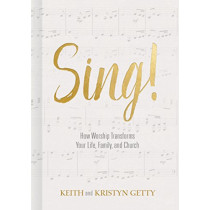 Sing!: How Worship Transforms Your Life, Family, and Church by Keith Getty, 9781462742660