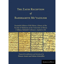 THE Zaydi Reception of Bahshamite Mu'tazilism Facsimile Edition of MS Shiraz, Library of the Faculty of Medicine at the University of Shiraz ('Allama Tabataba'i Library), majmu'a 102 by Sabine Schmidtke, 9781463240295