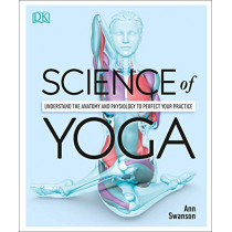 Science of Yoga: Understand the Anatomy and Physiology to Perfect Your Practice by Ann Swanson, 9781465479358