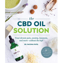 The CBD Oil Solution: Treat Chronic Pain, Anxiety, Insomnia, and More-Without the High by Rachna Patel, 9781465480767