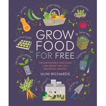 Grow Food for Free: The Sustainable, Zero-Cost, Low-Effort Way to a Bountiful Harvest by Huw Richards, 9781465491589