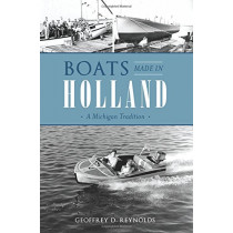 Boats Made in Holland: A Michigan Tradition by Geoffrey D Reynolds, 9781467135337