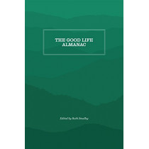 The Good Life Almanac: Being Choicest Morsels of Wisdom for Reader Interested in Living, Rather than Existing by Ruth Smalley, 9781469638409