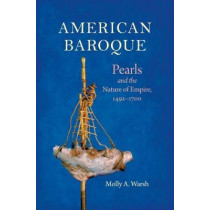 American Baroque: Pearls and the Nature of Empire, 1492-1700 by Molly A. Warsh, 9781469638973