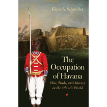 The Occupation of Havana: War, Trade, and Slavery in the Atlantic World by Elena A. Schneider, 9781469645353