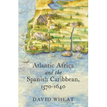 Atlantic Africa and the Spanish Caribbean, 1570-1640 by David Wheat, 9781469647654