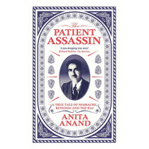 The Patient Assassin: A True Tale of Massacre, Revenge and the Raj by Anita Anand, 9781471174216