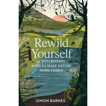 Rewild Yourself: 23 Spellbinding Ways to Make Nature More Visible by Simon Barnes, 9781471175404