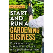 Start and Run a Gardening Business, 4th Edition: Practical advice and information on how to manage a profitable business by Paul Power, 9781472119964