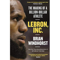 LeBron, Inc.: The Making of a Billion-Dollar Athlete by Brian Windhorst, 9781472132437