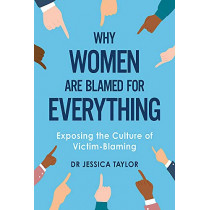 Why Women Are Blamed For Everything: Exposing the Culture of Victim-Blaming by Dr Jessica Taylor, 9781472135469