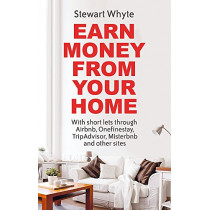 Earn Money From Your Home: With short lets through Airbnb, Onefinestay, TripAdvisor, Misterbnb and other sites by Stewart Whyte, 9781472137739