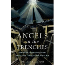 Angels in the Trenches: Spiritualism, Superstition and the Supernatural during the First World War by Leo Ruickbie, 9781472139597