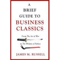A Brief Guide to Business Classics: From The Art of War to The Wisdom of Failure by James M. Russell, 9781472139603