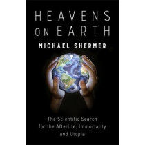 Heavens on Earth: The Scientific Search for the Afterlife, Immortality and Utopia by Michael Shermer, 9781472140616
