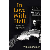 In Love with Hell: Drink in the Lives and Work of Eleven Writers by William Palmer, 9781472145017