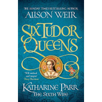 Six Tudor Queens: Katharine Parr, The Sixth Wife: Six Tudor Queens 6 by Alison Weir, 9781472227829