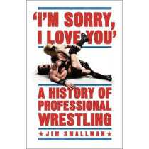 I'm Sorry, I Love You: A History of Professional Wrestling by Jim Smallman, 9781472254221